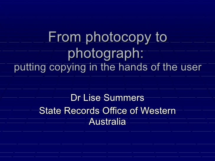 From photocopy to photograph:  putting copying in the hands of the user Dr Lise Summers State Records Office of Western Au...