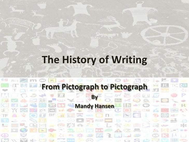 The History of WritingFrom Pictograph to Pictograph             By         Mandy Hansen