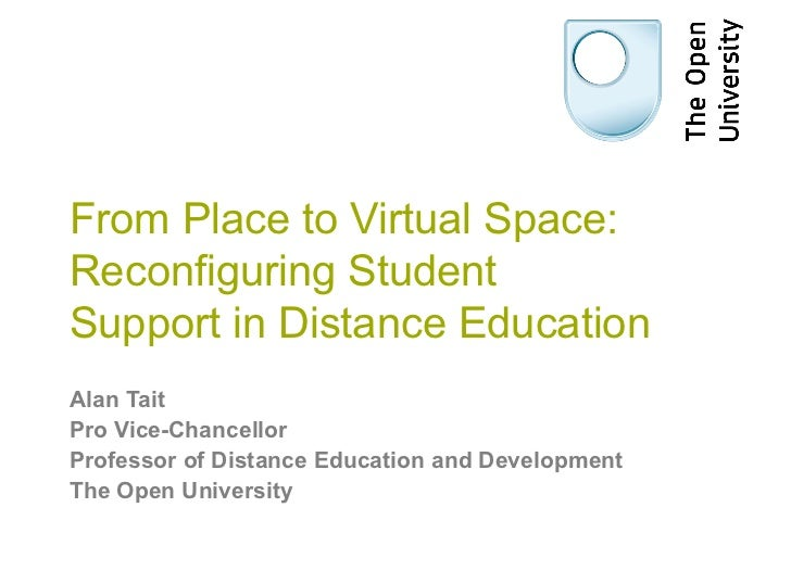 From Place to Virtual Space:Reconfiguring StudentSupport in Distance EducationAlan TaitPro Vice-ChancellorProfessor of Dis...