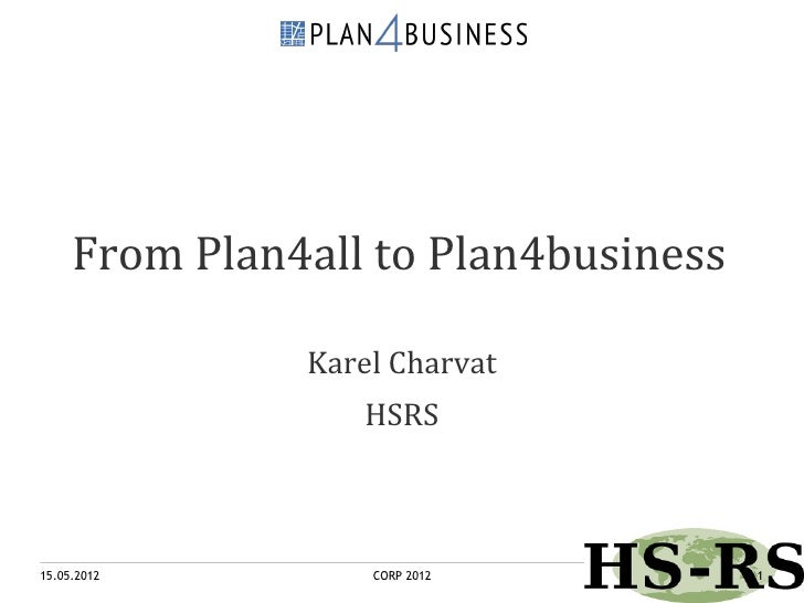 From Plan4all to Plan4business               Karel Charvat                  HSRS15.05.2012         CORP 2012          1