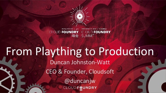 From Plaything to Production Duncan Johnston-Watt CEO & Founder, Cloudsoft @duncanjw
