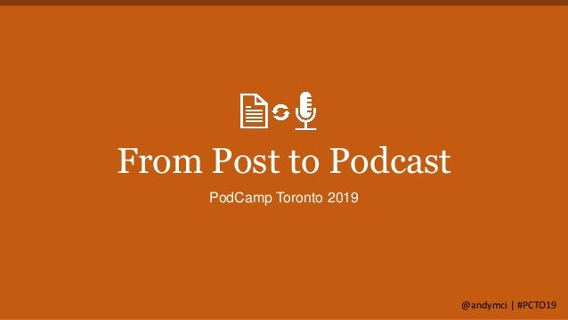From Post to Podcast PodCamp Toronto 2019 @andymci | #PCTO19