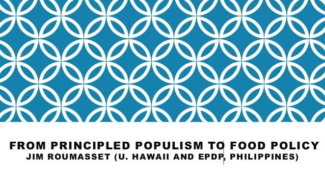 FROM PRINCIPLED POPULISM TO FOOD POLICY JIM ROUMASSET (U. HAWAII AND EPDP, PHILIPPINES)