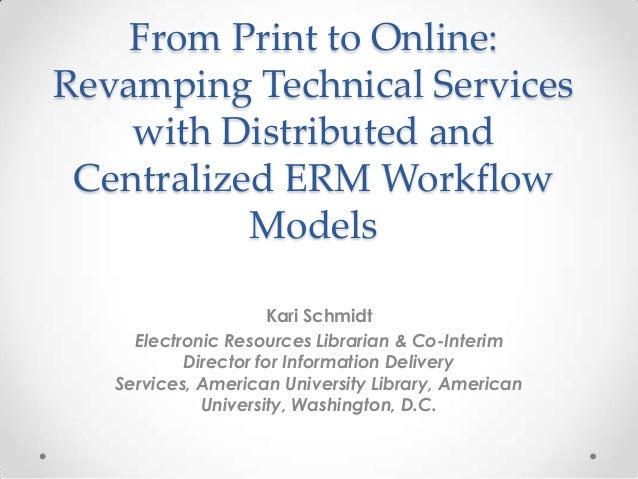 From Print to Online:Revamping Technical Serviceswith Distributed andCentralized ERM WorkflowModelsKari SchmidtElectronic ...