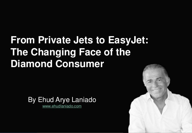 By Ehud Arye Laniado www.ehudlaniado.com From Private Jets to EasyJet: The Changing Face of the Diamond Consumer