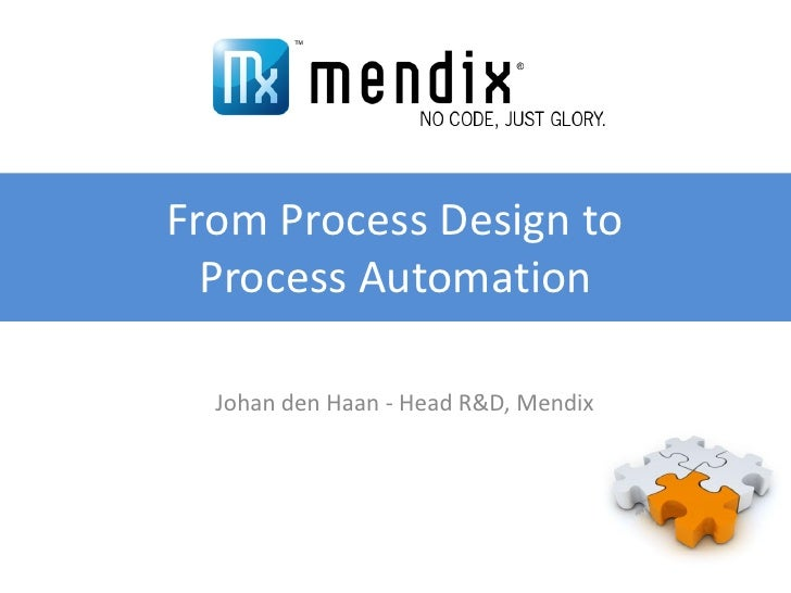 From Process Design to   Process Automation    Johan den Haan - Head R&D, Mendix