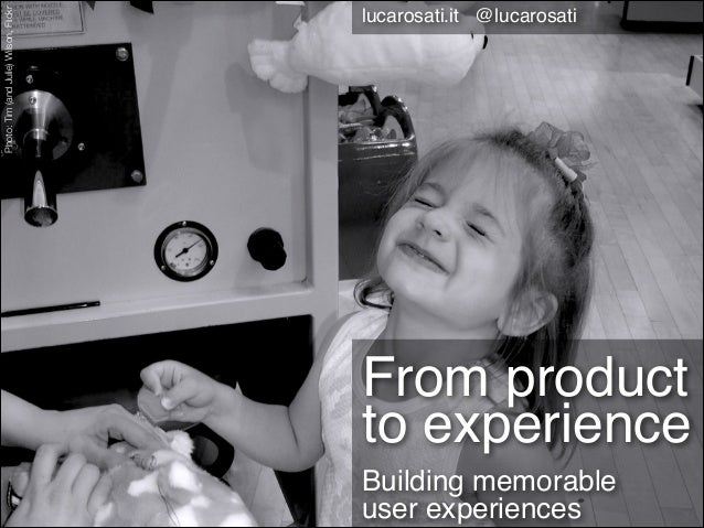 Photo: Tim (and Julie) Wilson, Flickr  lucarosati.it @lucarosati  From product to experience Building memorable  user exp...