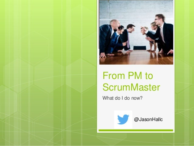 From PM to ScrumMaster What do I do now? @JasonHallc