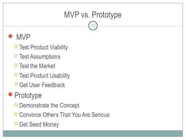 MVP vs. Prototype  MVP  Test Product Viability  Test Assumptions  Test the Market  Test Product Usability  Get User ...