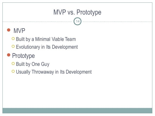 MVP vs. Prototype  MVP  Built by a Minimal Viable Team  Evolutionary in Its Development Prototype  Built by One Guy ...
