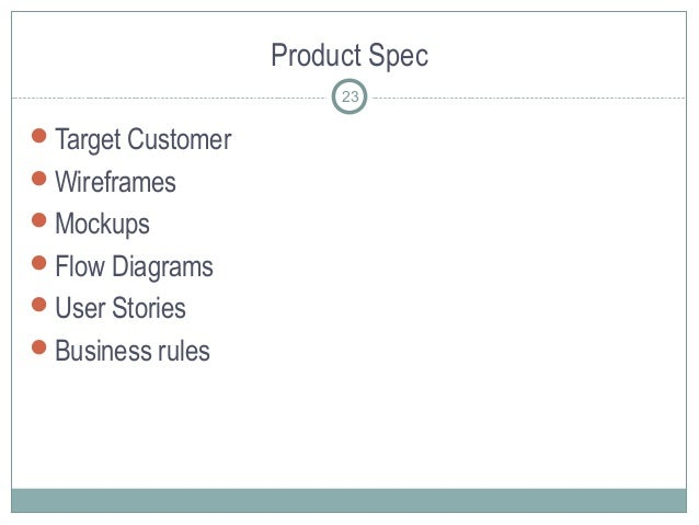 Product Spec Target Customer Wireframes Mockups Flow Diagrams User Stories Business rules 23