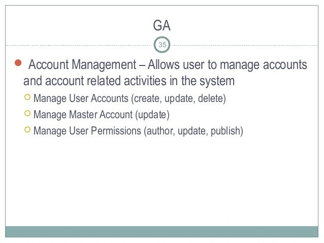 GA  Account Management – Allows user to manage accounts and account related activities in the system  Manage User Accoun...