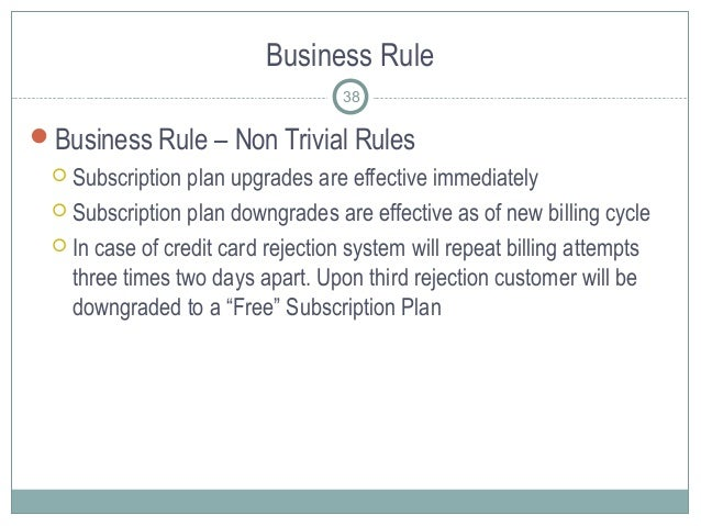 Business Rule Business Rule – Non Trivial Rules  Subscription plan upgrades are effective immediately  Subscription pla...