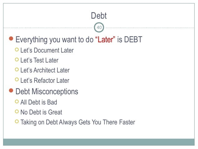 """Debt Everything you want to do """"Later"""" is DEBT  Let's Document Later  Let's Test Later  Let's Architect Later  Let's ..."""