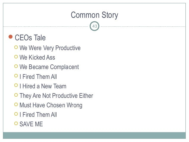 Common Story CEOs Tale  We Were Very Productive  We Kicked Ass  We Became Complacent  I Fired Them All  I Hired a Ne...