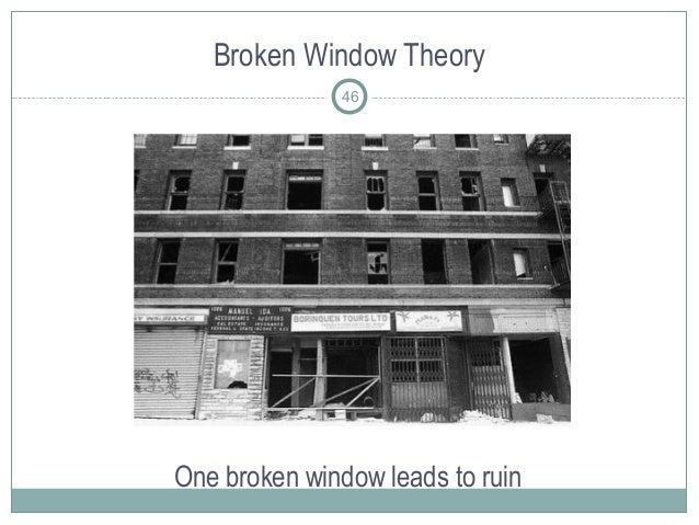 Broken Window Theory One broken window leads to ruin 46