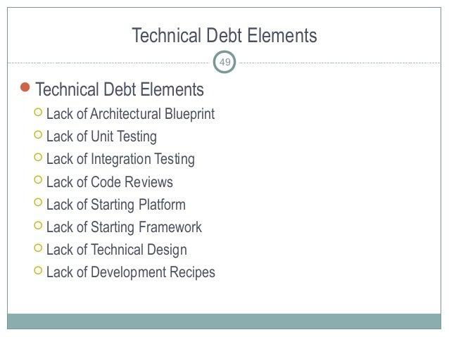 Technical Debt Elements Technical Debt Elements  Lack of Architectural Blueprint  Lack of Unit Testing  Lack of Integr...