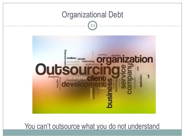 Organizational Debt You can't outsource what you do not understand 53