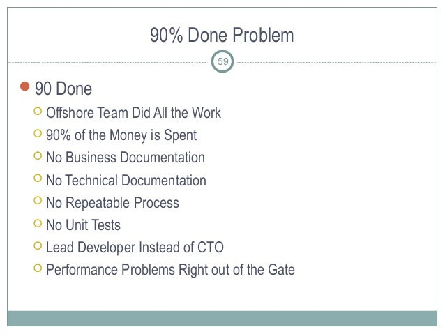 90% Done Problem 59 90 Done  Offshore Team Did All the Work  90% of the Money is Spent  No Business Documentation  No...