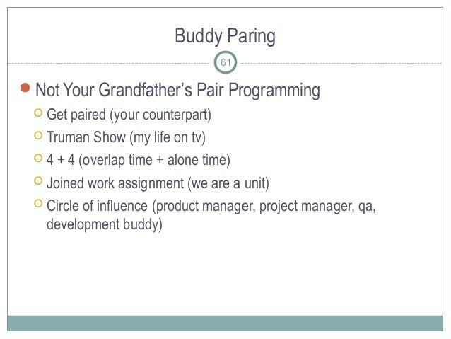 Buddy Paring 61 Not Your Grandfather's Pair Programming  Get paired (your counterpart)  Truman Show (my life on tv)  4...
