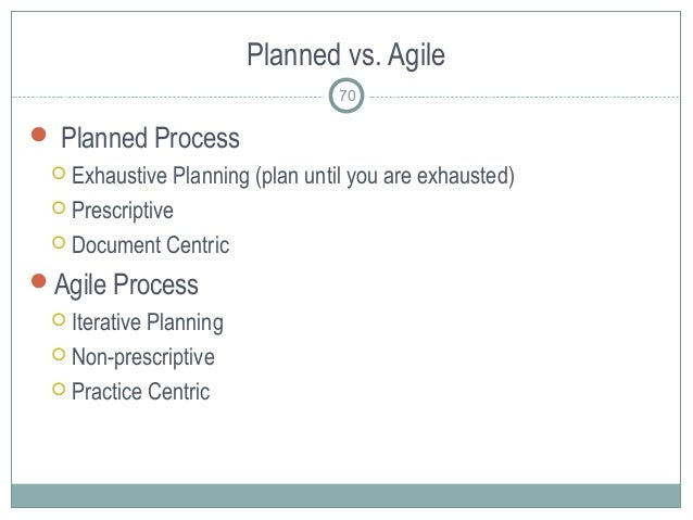 Planned vs. Agile  Planned Process  Exhaustive Planning (plan until you are exhausted)  Prescriptive  Document Centric...
