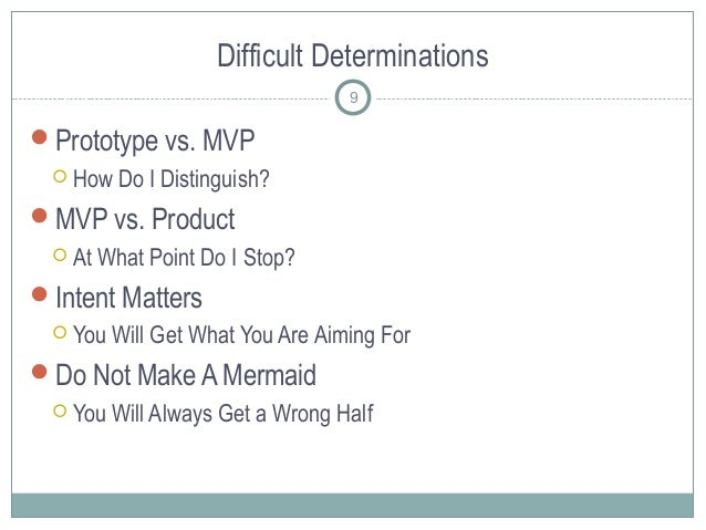 Difficult Determinations Prototype vs. MVP  How Do I Distinguish? MVP vs. Product  At What Point Do I Stop? Intent Ma...