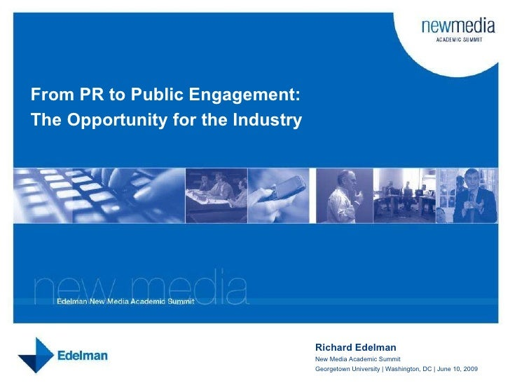 Richard Edelman New Media Academic Summit Georgetown University | Washington, DC | June 10, 2009 From PR to Public Engagem...