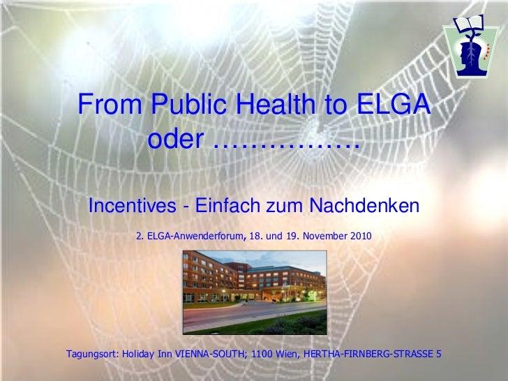 From Public Health to ELGA       oder …………….    Incentives - Einfach zum Nachdenken             2. ELGA-Anwenderforum, 18....