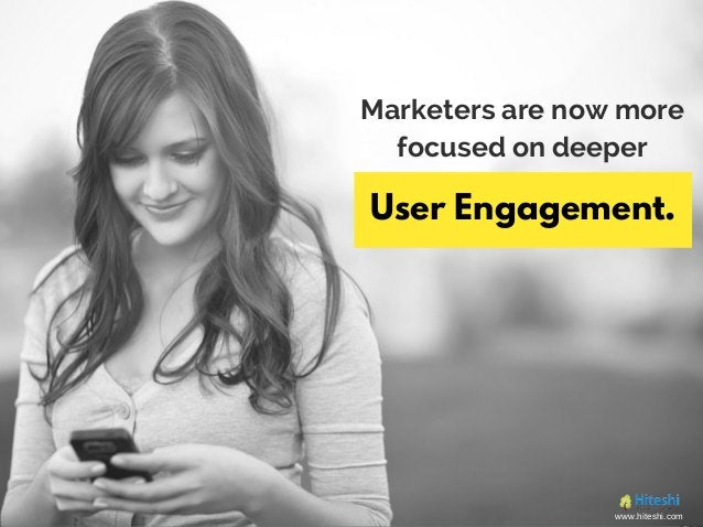 Marketers are now more focused on deeper User Engagement. www.hiteshi.com
