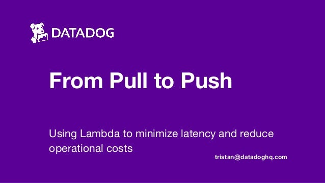From Pull to Push Using Lambda to minimize latency and reduce operational costs tristan@datadoghq.com