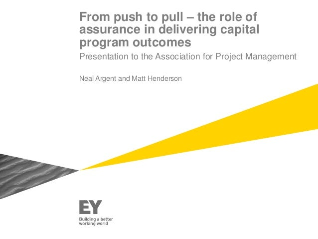 From push to pull – the role of assurance in delivering capital program outcomes Presentation to the Association for Proje...