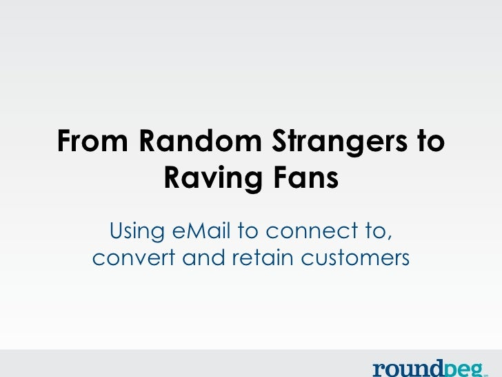 From Random Strangers to      Raving Fans   Using eMail to connect to,  convert and retain customers