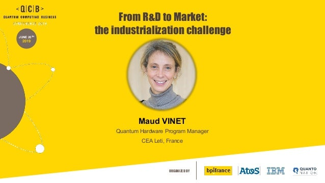 ORGANIZED BY JUNE 20TH 2019 Maud VINET Quantum Hardware Program Manager CEA Leti, France From R&D to Market: the industria...
