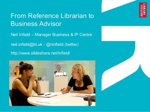 From Reference Librarian to Business Advisor Neil Infield – Manager Business & IP Centre neil.infield@bl.uk - @ninfield (t...