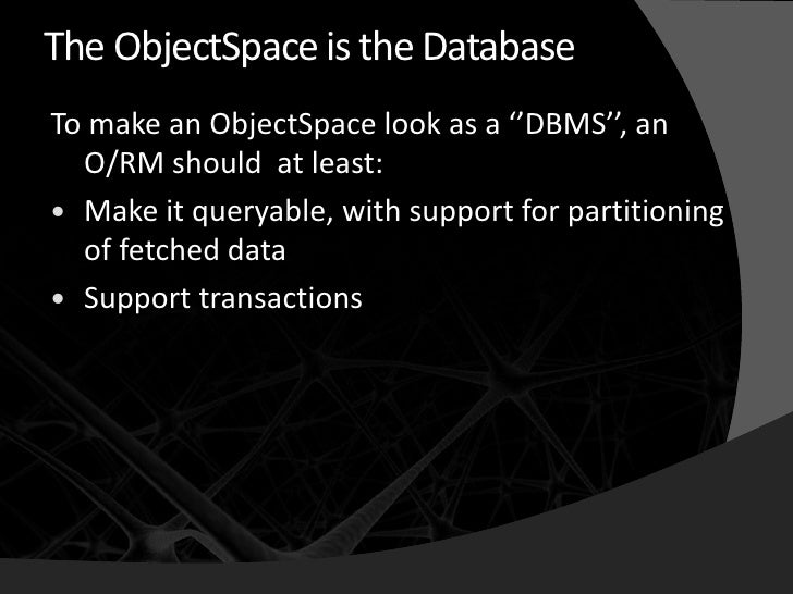 The ObjectSpace is the Database To make an ObjectSpace look as a ''DBMS'', an   O/RM should at least:  Make it queryable,...