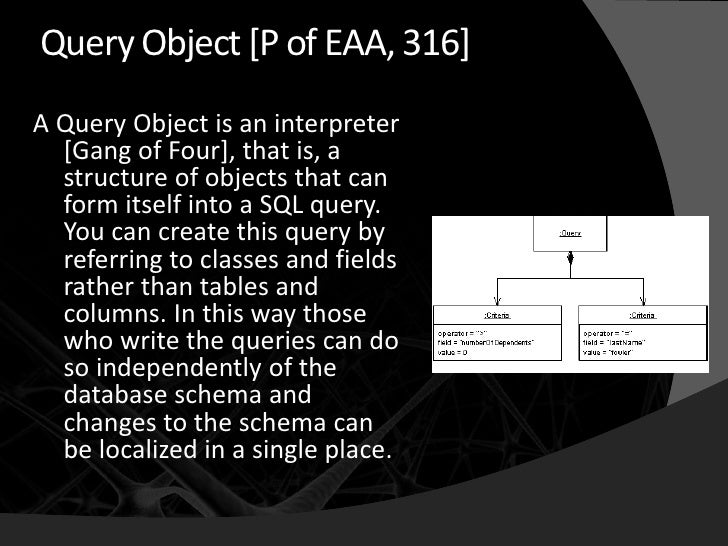 Query Object [P of EAA, 316] A Query Object is an interpreter   [Gang of Four], that is, a   structure of objects that can...