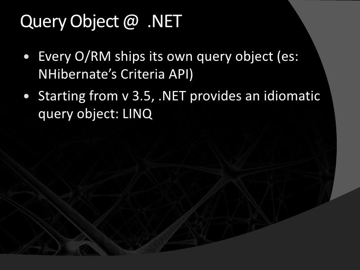 Query Object @ .NET    Every O/RM ships its own query object (es:     NHibernate's Criteria API)    Starting from v 3.5,...