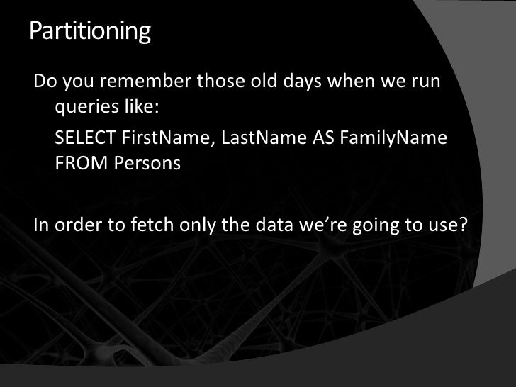 Partitioning Do you remember those old days when we run   queries like:   SELECT FirstName, LastName AS FamilyName   FROM ...