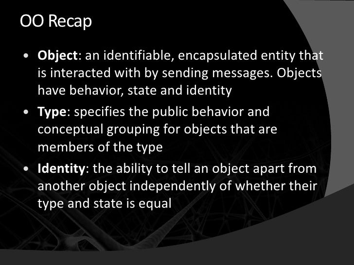 OO Recap    Object: an identifiable, encapsulated entity that     is interacted with by sending messages. Objects     hav...