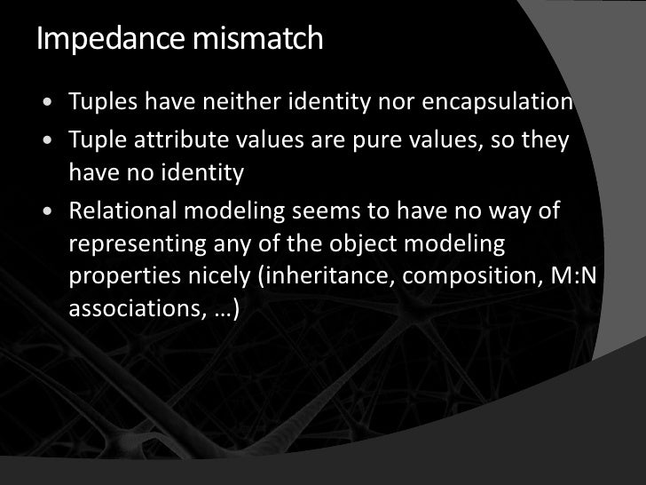 Impedance mismatch    Tuples have neither identity nor encapsulation    Tuple attribute values are pure values, so they ...