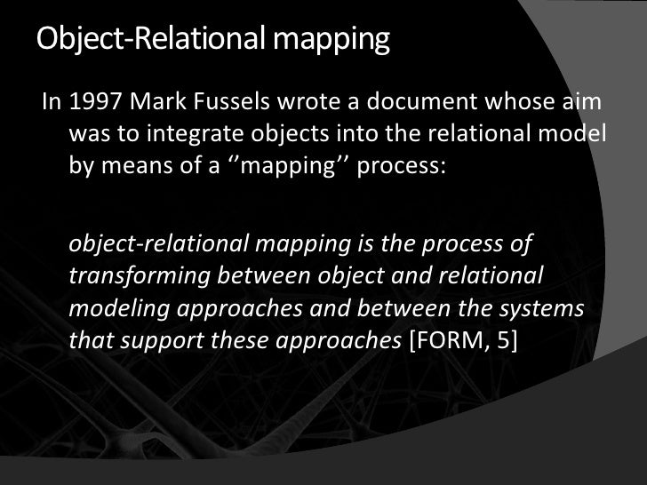 Object-Relational mapping In 1997 Mark Fussels wrote a document whose aim    was to integrate objects into the relational ...