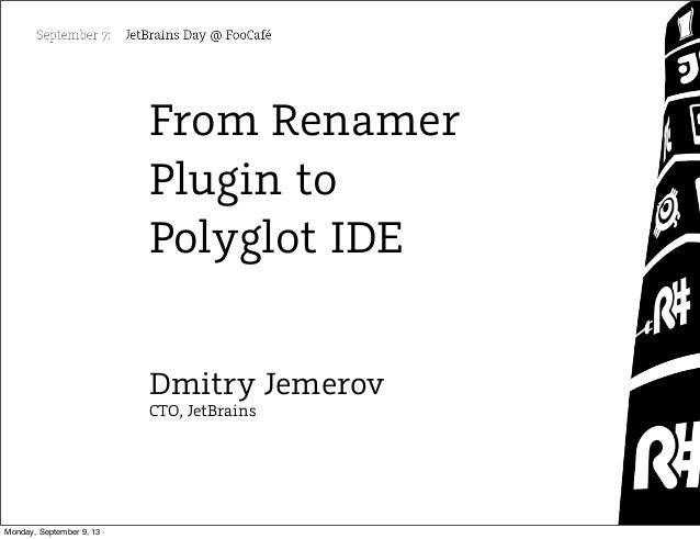 From Renamer Plugin to Polyglot IDE Dmitry Jemerov CTO, JetBrains Monday, September 9, 13