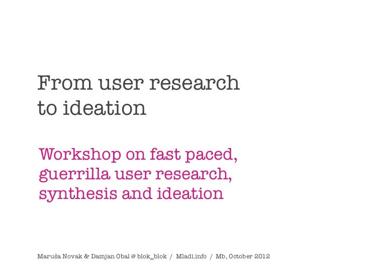 From user researchto ideationWorkshop on fast paced,guerrilla user research,synthesis and ideationMaruša Novak & Damjan Ob...