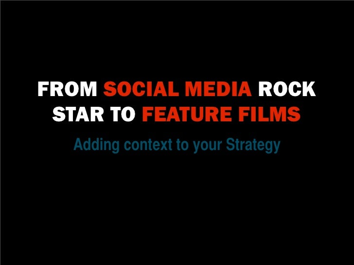 FROM SOCIAL MEDIA ROCK STAR TO FEATURE FILMS  Adding context to your Strategy