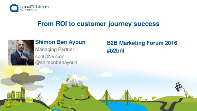 From ROI to customer journey success Shimon Ben Ayoun @shimonbenayoun B2B Marketing Forum 2016 #b2bnlManaging Partner spot...