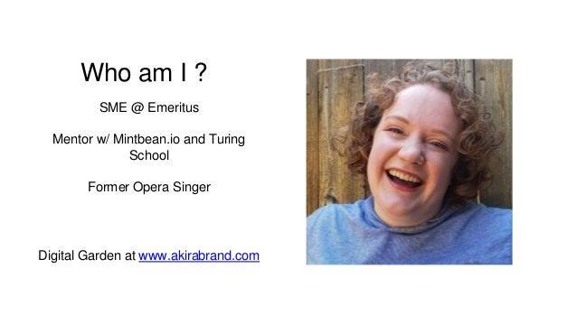 Who am I ? SME @ Emeritus Mentor w/ Mintbean.io and Turing School Former Opera Singer Digital Garden at www.akirabrand.com