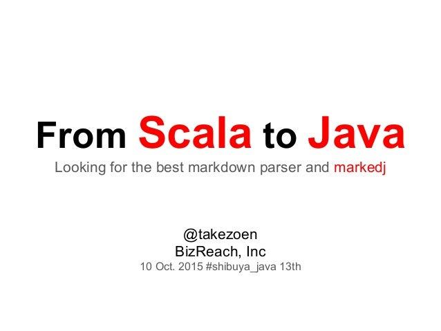 From Scala to Java Looking for the best markdown parser and markedj @takezoen BizReach, Inc 10 Oct. 2015 #shibuya_java 13th