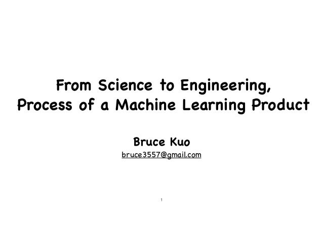 From Science to Engineering,   Process of a Machine Learning Product Bruce Kuo  bruce3557@gmail.com !1