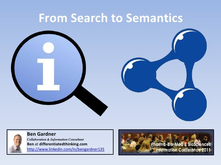 From Search to SemanticsBen GardnerCollaboration & Information ConsultantBen at differentiatedthinking.comhttp://www.linke...