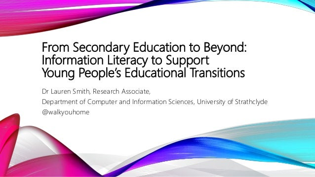 From Secondary Education to Beyond: Information Literacy to Support Young People's Educational Transitions Dr Lauren Smith...